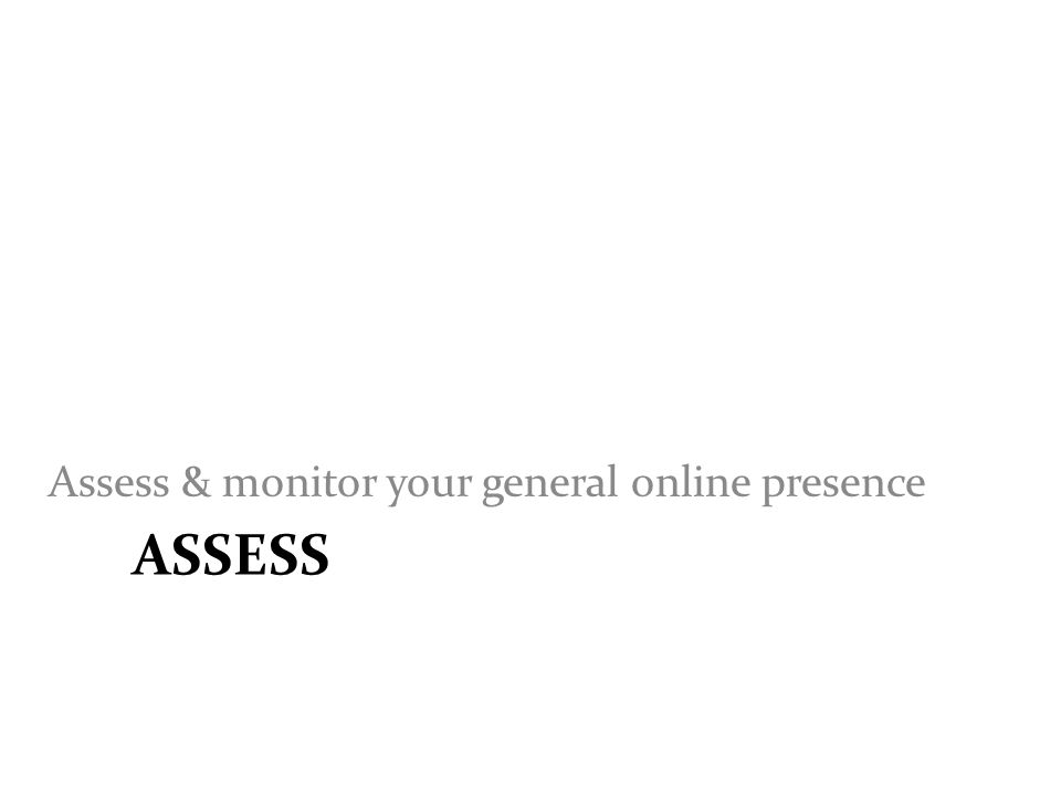 ASSESS Assess & monitor your general online presence