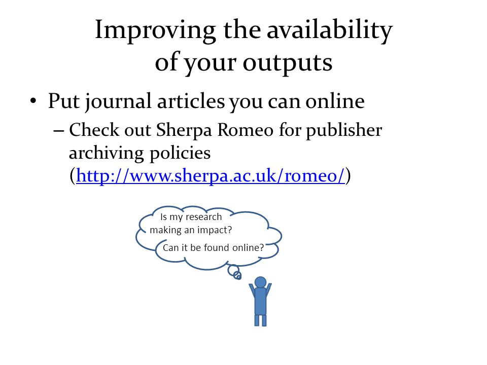 Improving the availability of your outputs Put journal articles you can online – Check out Sherpa Romeo for publisher archiving policies (http://www.sherpa.ac.uk/romeo/)http://www.sherpa.ac.uk/romeo/ Is my research making an impact.