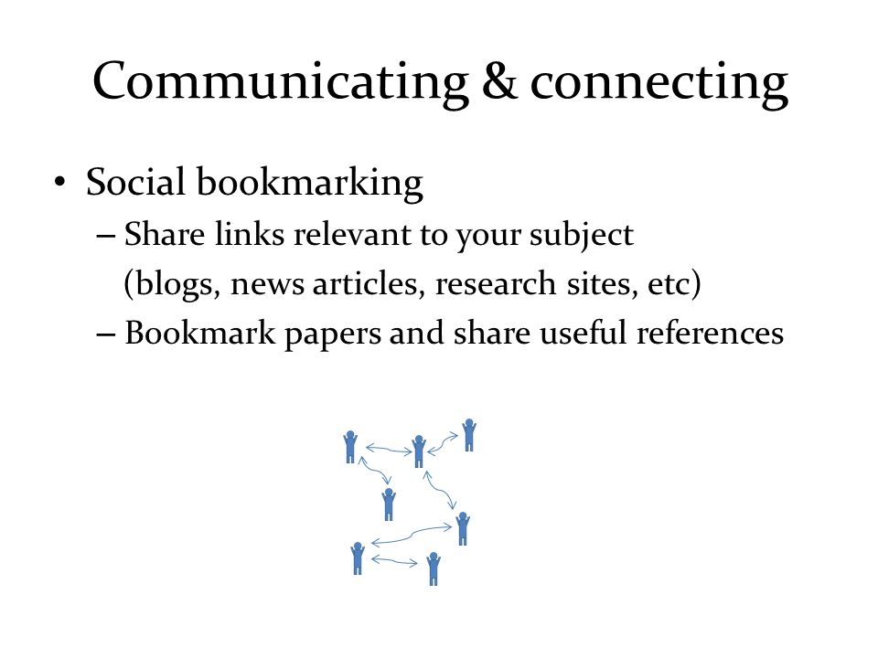 Communicating & connecting Social bookmarking – Share links relevant to your subject (blogs, news articles, research sites, etc) – Bookmark papers and share useful references