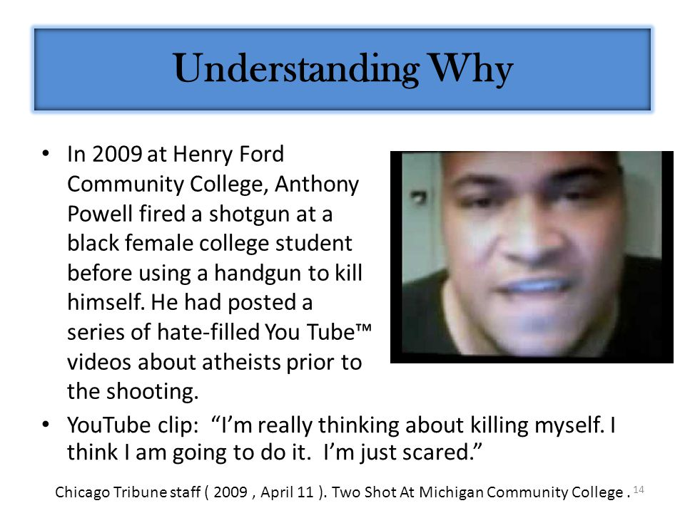 14 In 2009 at Henry Ford Community College, Anthony Powell fired a shotgun at a black female college student before using a handgun to kill himself.