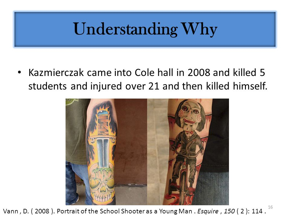 16 Kazmierczak came into Cole hall in 2008 and killed 5 students and injured over 21 and then killed himself.