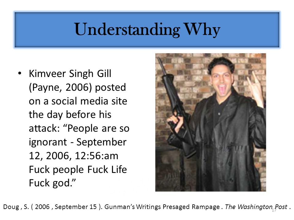 17 Kimveer Singh Gill (Payne, 2006) posted on a social media site the day before his attack: People are so ignorant - September 12, 2006, 12:56:am Fuck people Fuck Life Fuck god. Understanding Why Doug, S.