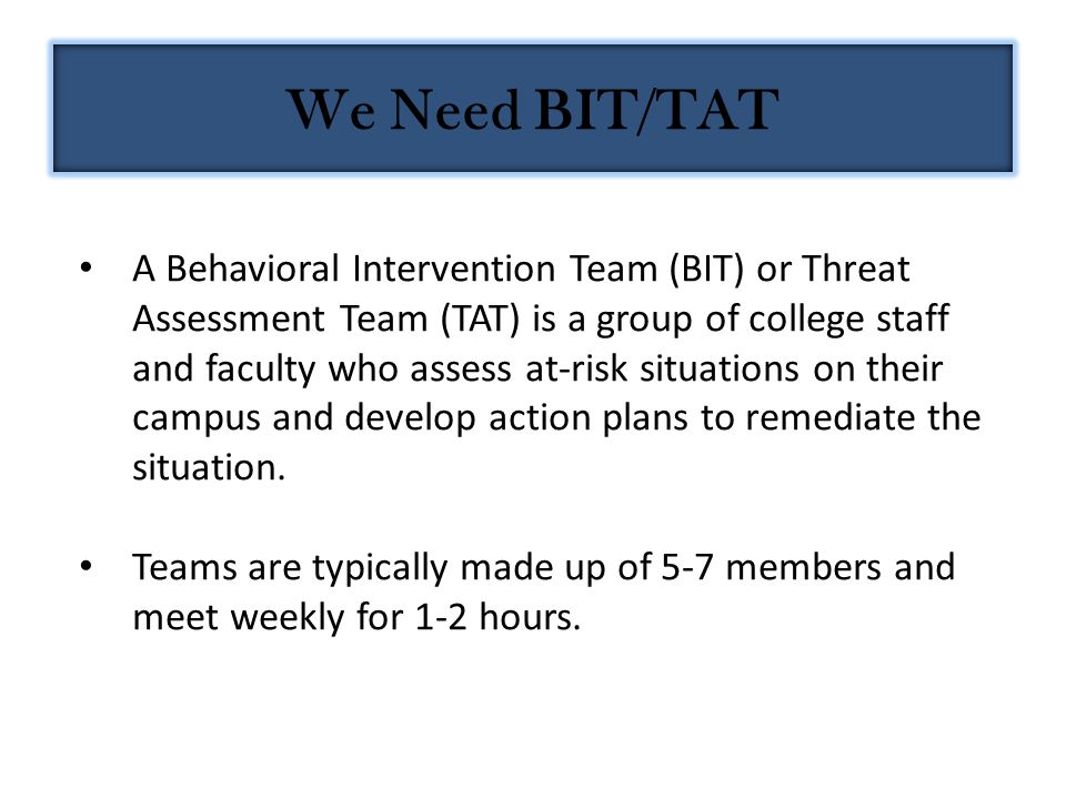 A Behavioral Intervention Team (BIT) or Threat Assessment Team (TAT) is a group of college staff and faculty who assess at-risk situations on their campus and develop action plans to remediate the situation.