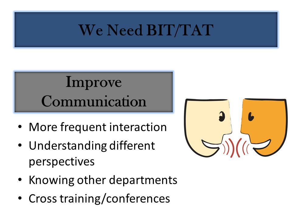 Improve Communication More frequent interaction Understanding different perspectives Knowing other departments Cross training/conferences We Need BIT/