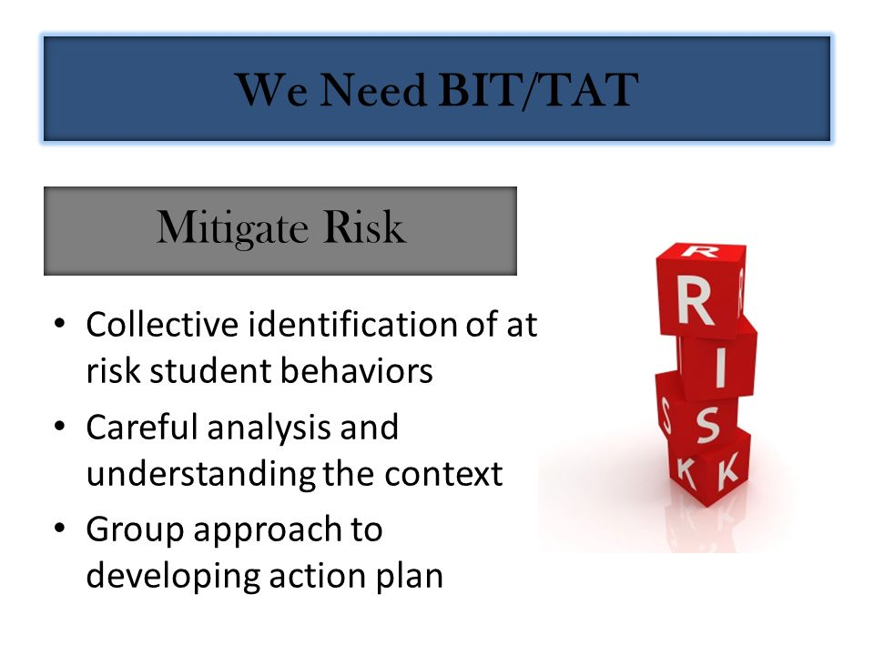 Collective identification of at- risk student behaviors Careful analysis and understanding the context Group approach to developing action plan Mitigate Risk We Need BIT/TAT