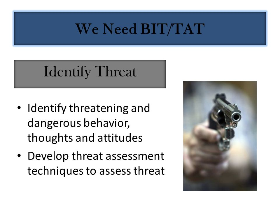 Identify threatening and dangerous behavior, thoughts and attitudes Develop threat assessment techniques to assess threat Identify Threat We Need BIT/