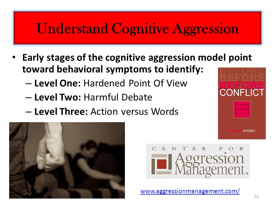 34 Early stages of the cognitive aggression model point toward behavioral symptoms to identify: – Level One: Hardened Point Of View – Level Two: Harmful Debate – Level Three: Action versus Words Understand Cognitive Aggression www.aggressionmanagement.com/
