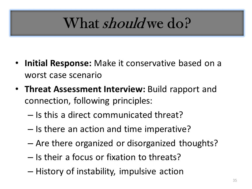 35 What should we do? Initial Response: Make it conservative based on a worst case scenario Threat Assessment Interview: Build rapport and connection,