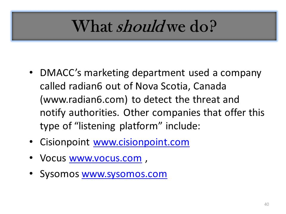 40 What should we do? DMACC's marketing department used a company called radian6 out of Nova Scotia, Canada (www.radian6.com) to detect the threat and