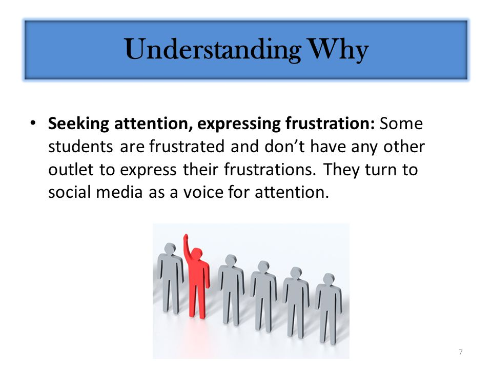 7 Seeking attention, expressing frustration: Some students are frustrated and don't have any other outlet to express their frustrations. They turn to
