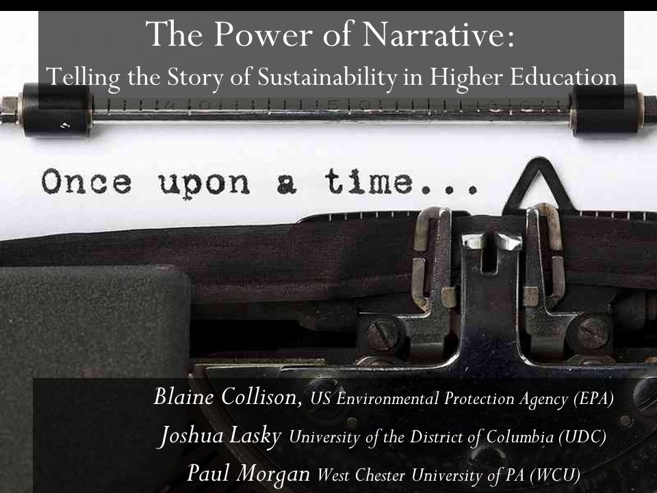 The Power of Narrative: Telling the Story of Sustainability in Higher Education Blaine Collison, US Environmental Protection Agency (EPA) Joshua Lasky