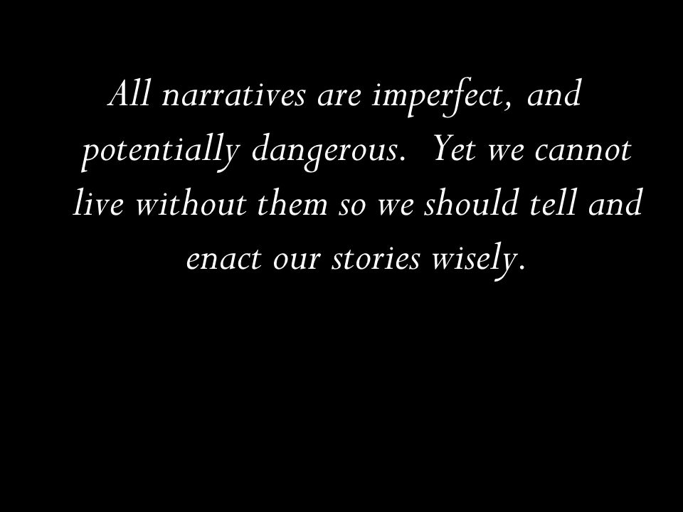 All narratives are imperfect, and potentially dangerous. Yet we cannot live without them so we should tell and enact our stories wisely.