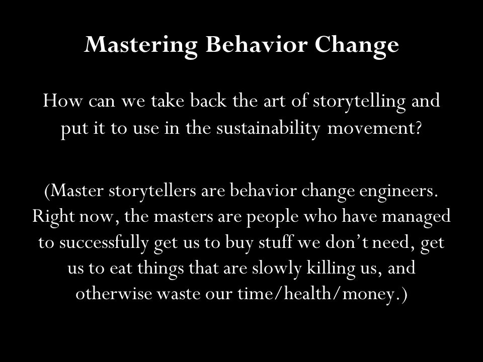 Mastering Behavior Change How can we take back the art of storytelling and put it to use in the sustainability movement? (Master storytellers are beha