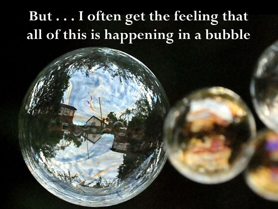 But... I often get the feeling that all of this is happening in a bubble