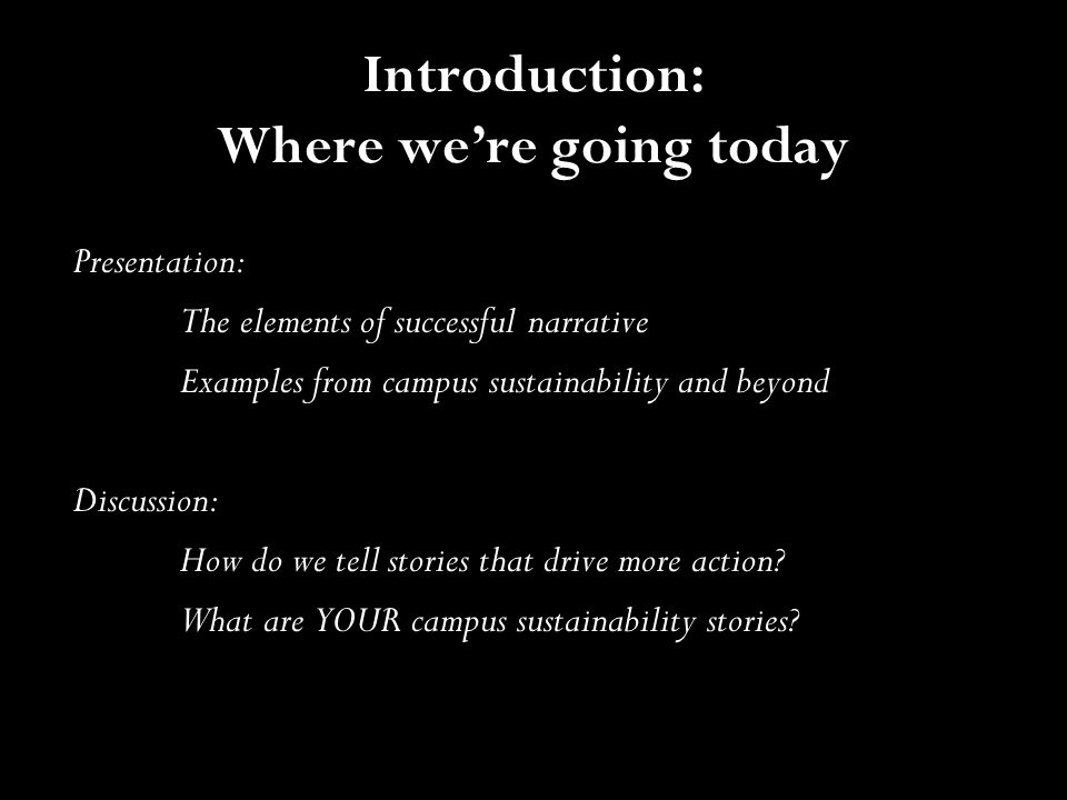 Introduction: Where we're going today Presentation: The elements of successful narrative Examples from campus sustainability and beyond Discussion: Ho