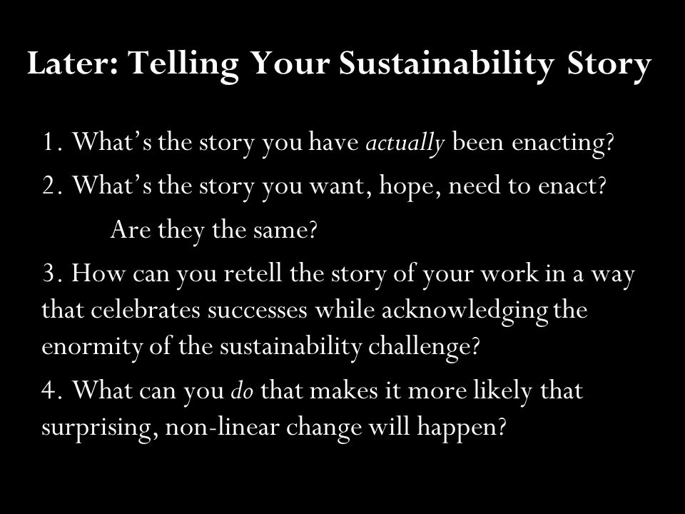 Later: Telling Your Sustainability Story 1. What's the story you have actually been enacting? 2. What's the story you want, hope, need to enact? Are t