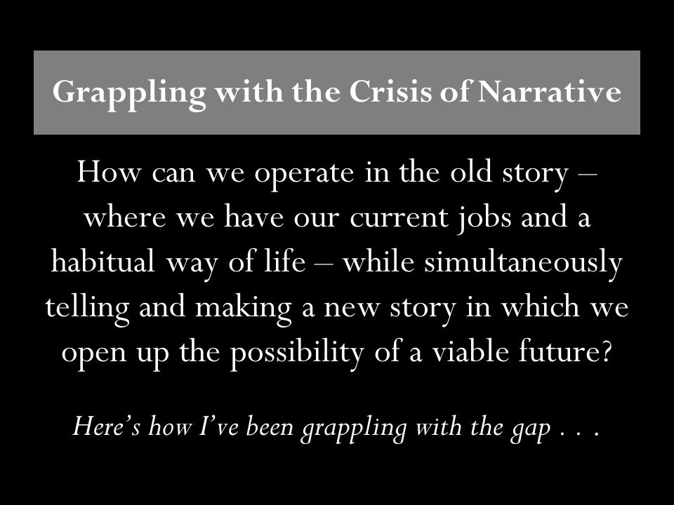 Grappling with the Crisis of Narrative How can we operate in the old story – where we have our current jobs and a habitual way of life – while simulta
