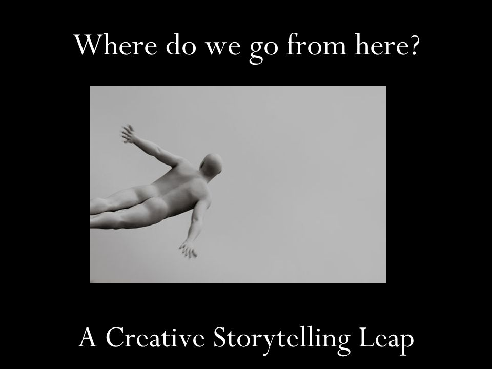 Where do we go from here? A Creative Storytelling Leap