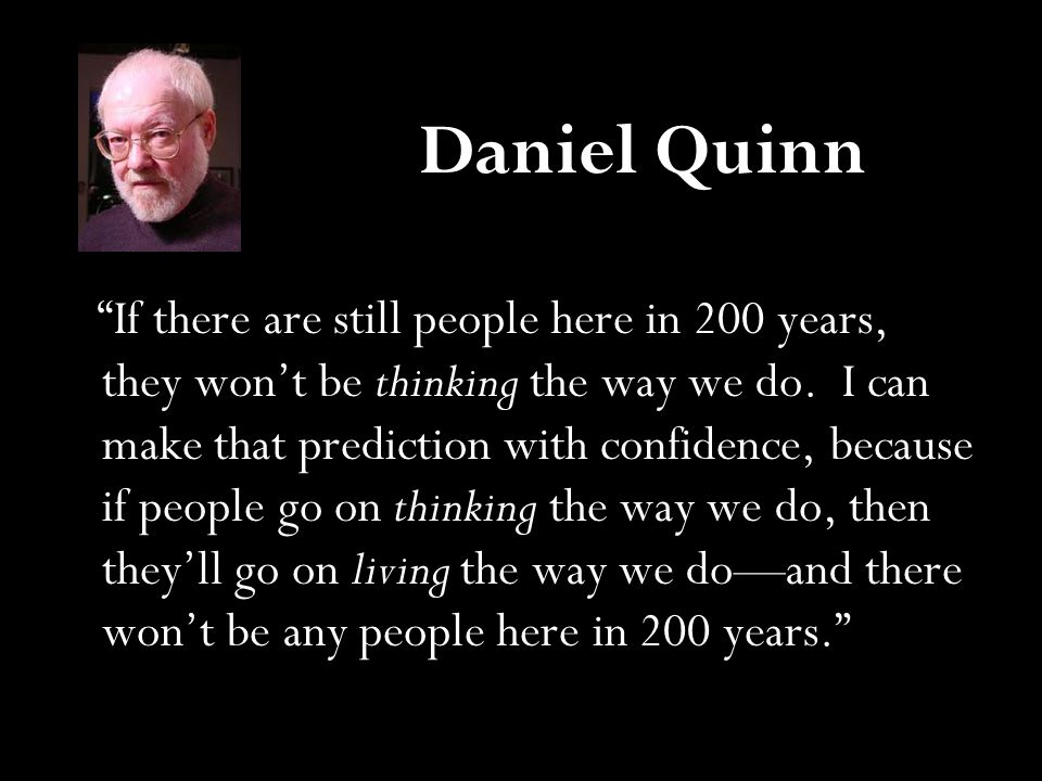 "Daniel Quinn ""If there are still people here in 200 years, they won't be thinking the way we do. I can make that prediction with confidence, because i"