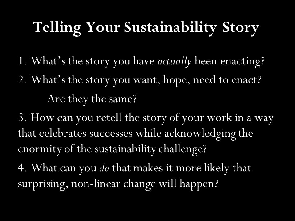 Telling Your Sustainability Story 1. What's the story you have actually been enacting? 2. What's the story you want, hope, need to enact? Are they the