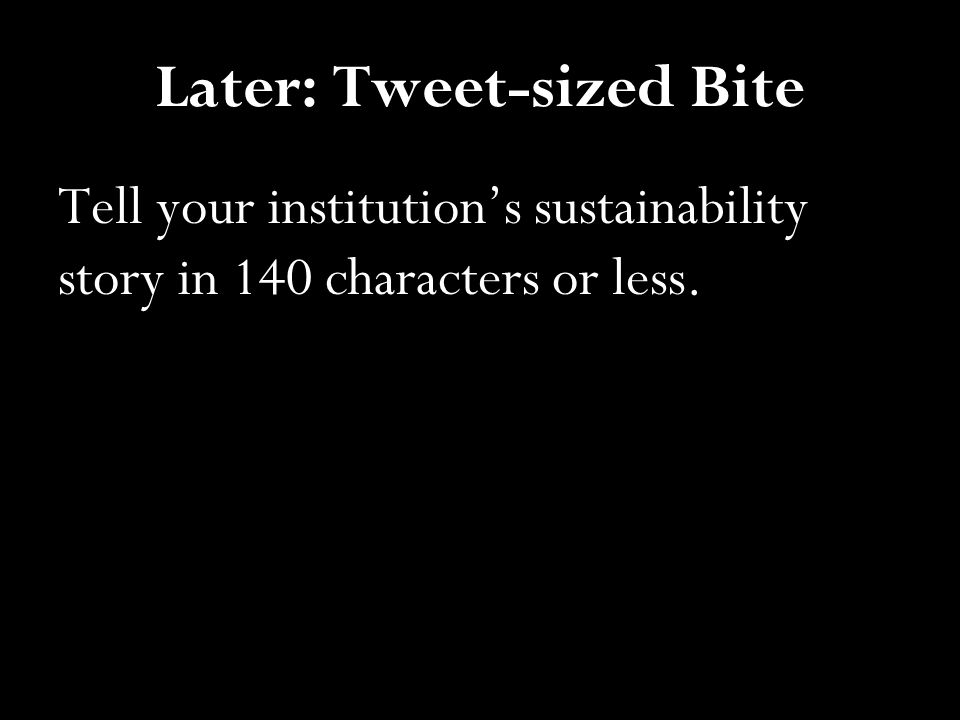 Later: Tweet-sized Bite Tell your institution's sustainability story in 140 characters or less.