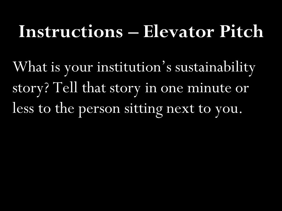 Instructions – Elevator Pitch What is your institution's sustainability story? Tell that story in one minute or less to the person sitting next to you