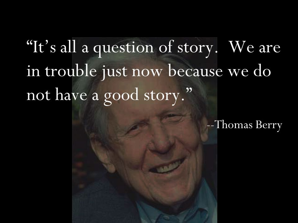 """It's all a question of story. We are in trouble just now because we do not have a good story."" --Thomas Berry"