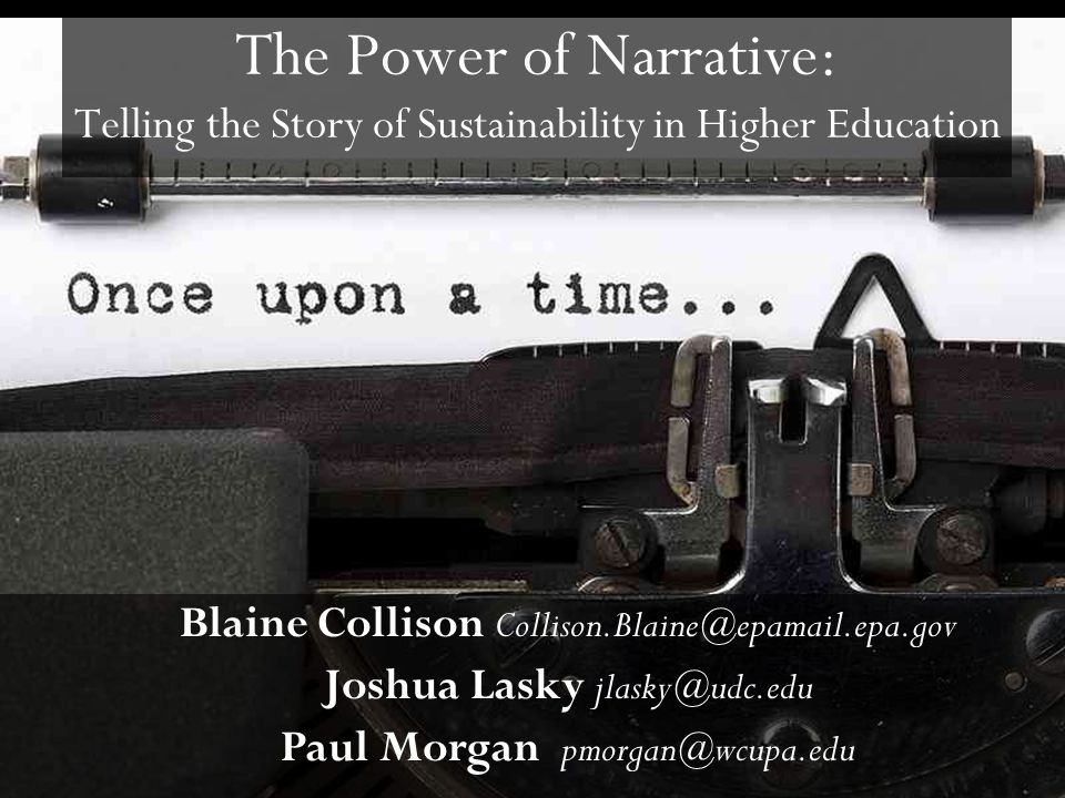 The Power of Narrative: Telling the Story of Sustainability in Higher Education Blaine Collison Collison.Blaine@epamail.epa.gov Joshua Lasky jlasky@ud