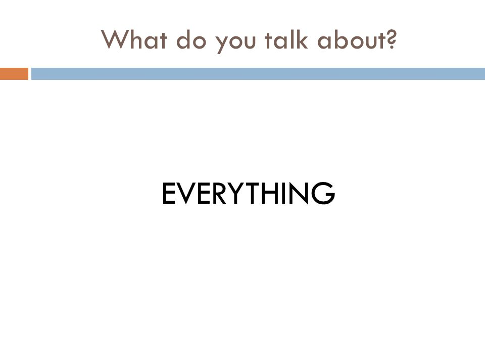 What do you talk about? EVERYTHING