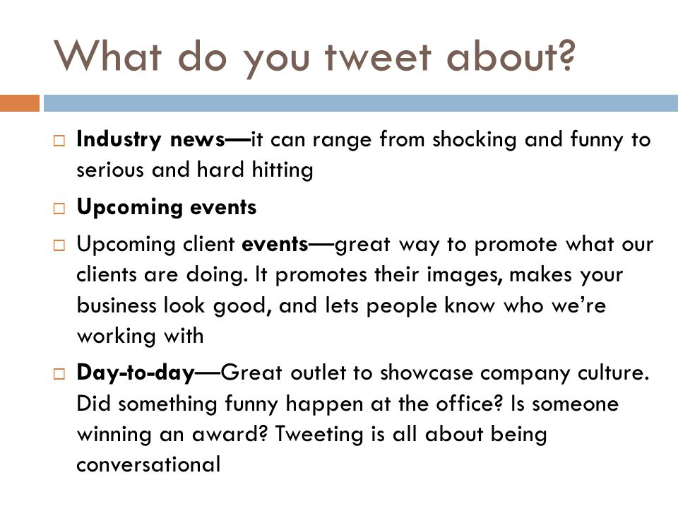 What do you tweet about?  Industry news—it can range from shocking and funny to serious and hard hitting  Upcoming events  Upcoming client events—g