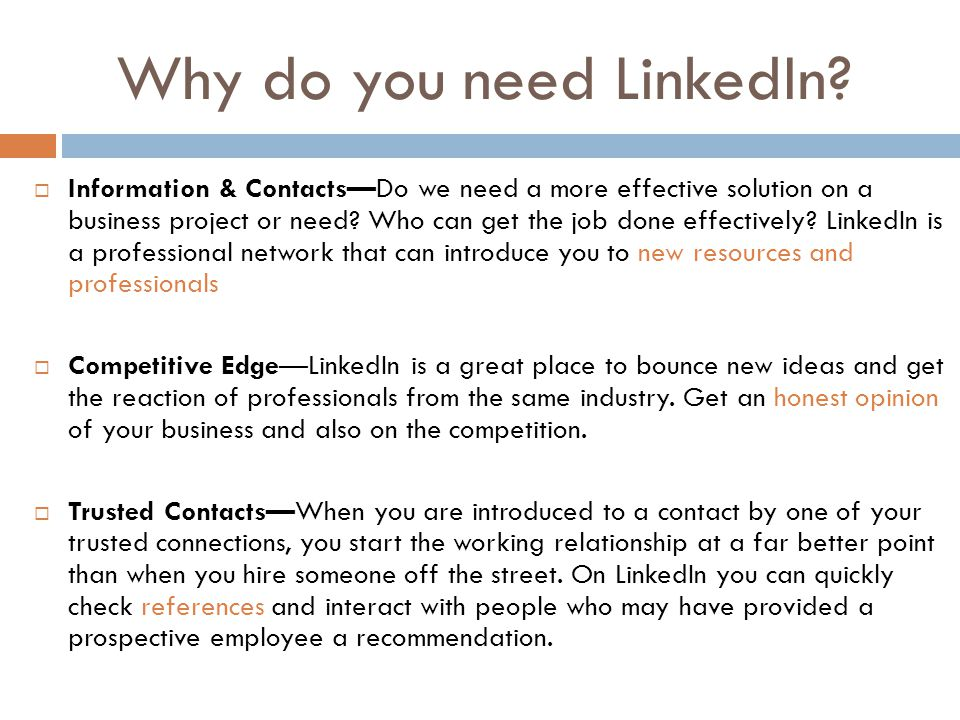 Why do you need LinkedIn?  Information & Contacts—Do we need a more effective solution on a business project or need? Who can get the job done effect