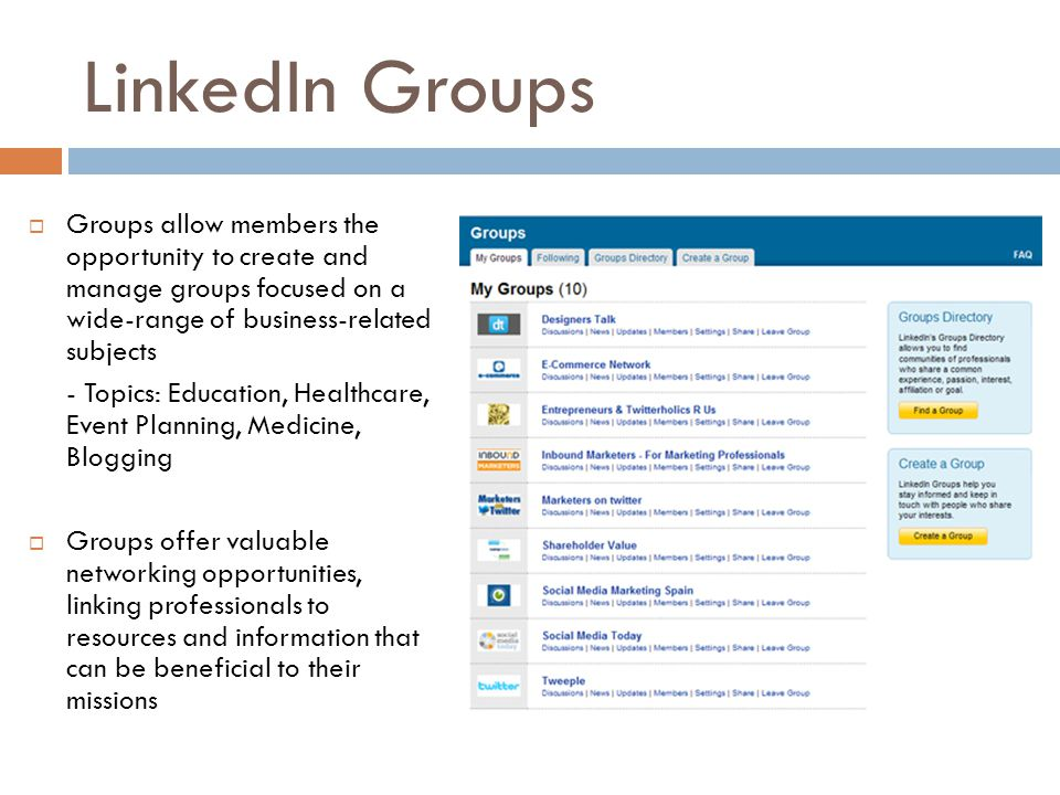 LinkedIn Groups  Groups allow members the opportunity to create and manage groups focused on a wide-range of business-related subjects - Topics: Educ