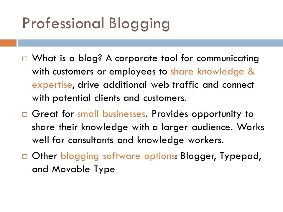 Professional Blogging  What is a blog? A corporate tool for communicating with customers or employees to share knowledge & expertise, drive additiona