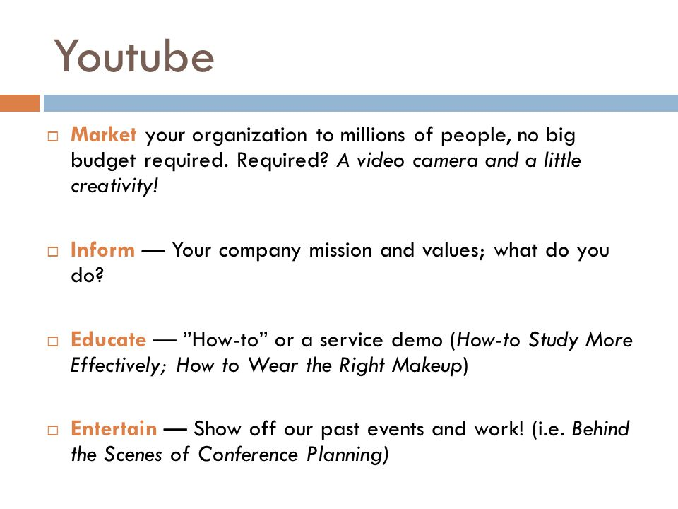  Market your organization to millions of people, no big budget required. Required? A video camera and a little creativity!  Inform — Your company mi