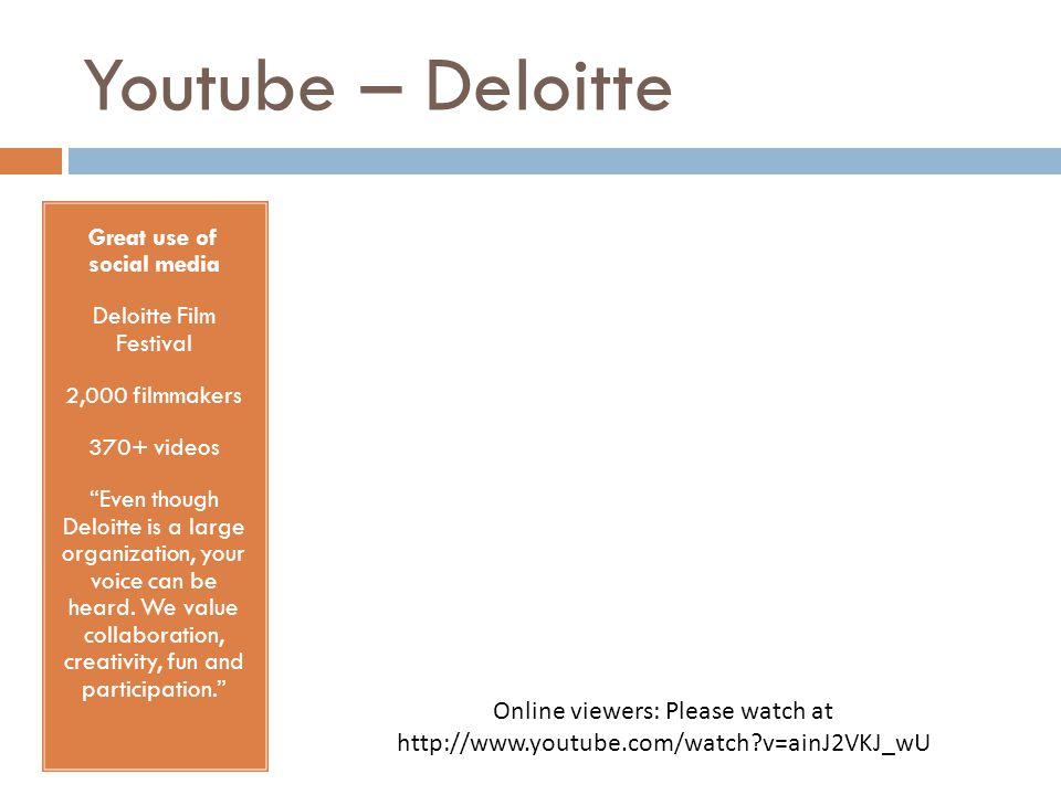 Youtube – Deloitte Great use of social media Deloitte Film Festival 2,000 filmmakers 370+ videos Even though Deloitte is a large organization, your voice can be heard.