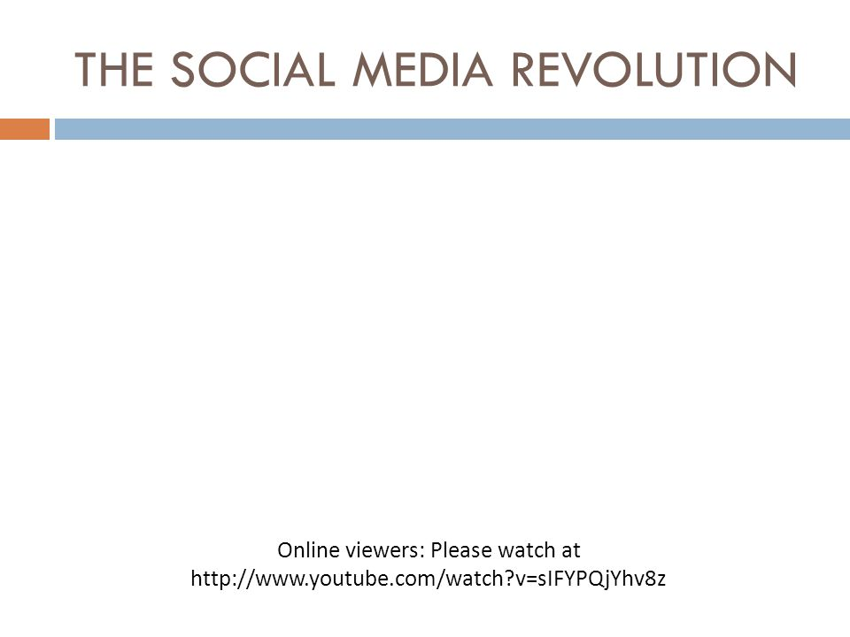 THE SOCIAL MEDIA REVOLUTION Online viewers: Please watch at http://www.youtube.com/watch?v=sIFYPQjYhv8z