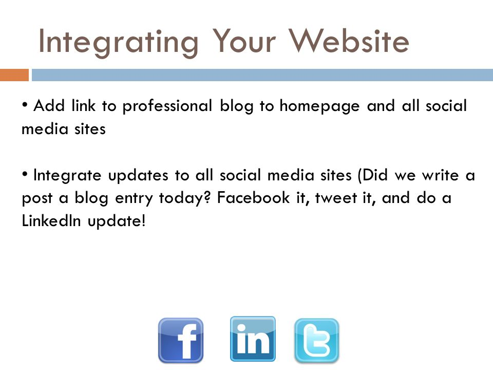 Integrating Your Website Add link to professional blog to homepage and all social media sites Integrate updates to all social media sites (Did we writ