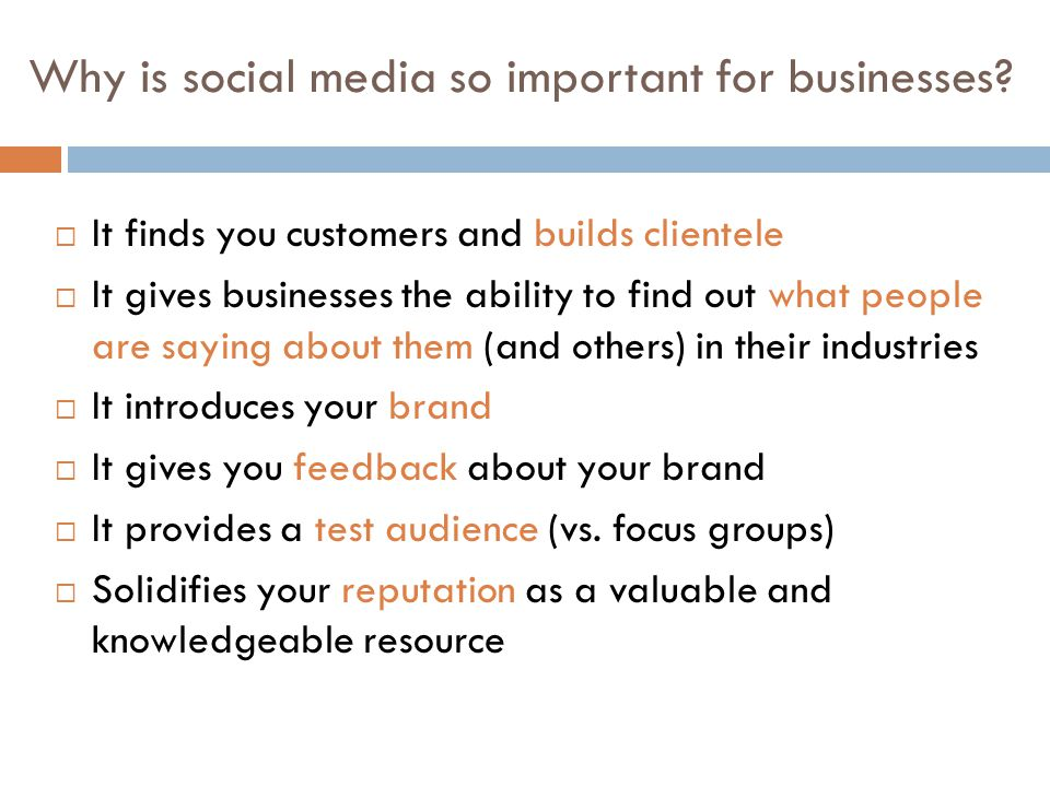 Why is social media so important for businesses?  It finds you customers and builds clientele  It gives businesses the ability to find out what peop