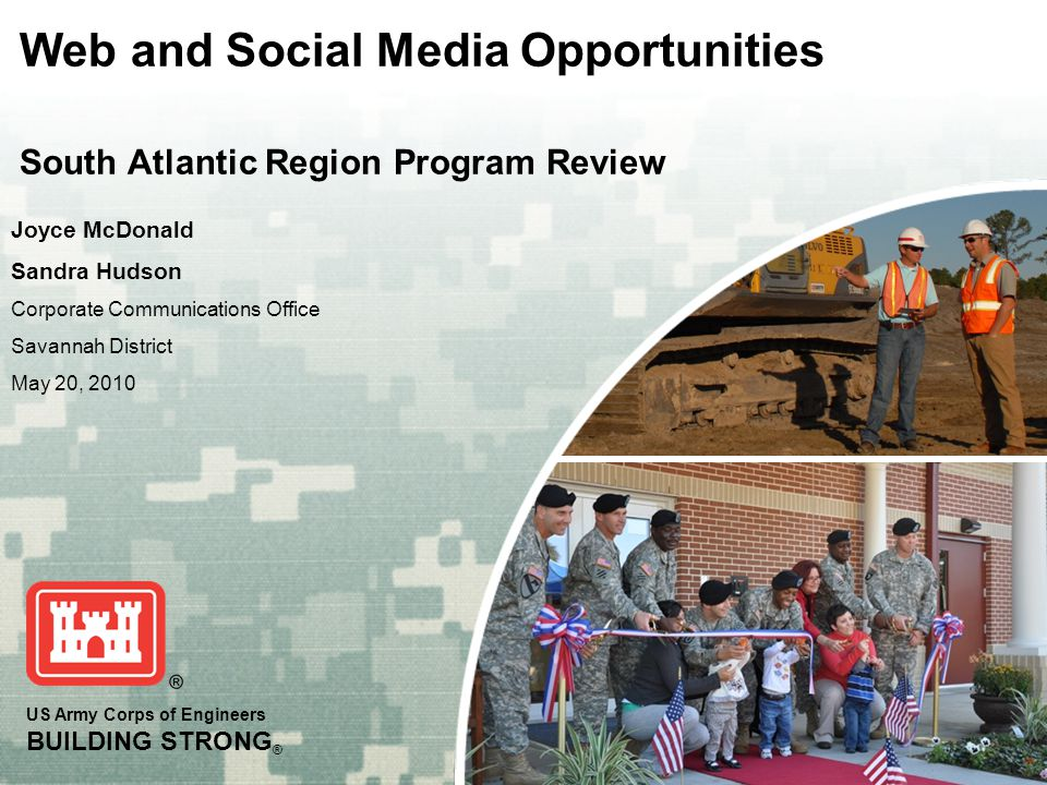 US Army Corps of Engineers BUILDING STRONG ® Joyce McDonald Sandra Hudson Corporate Communications Office Savannah District May 20, 2010 Web and Social Media Opportunities South Atlantic Region Program Review