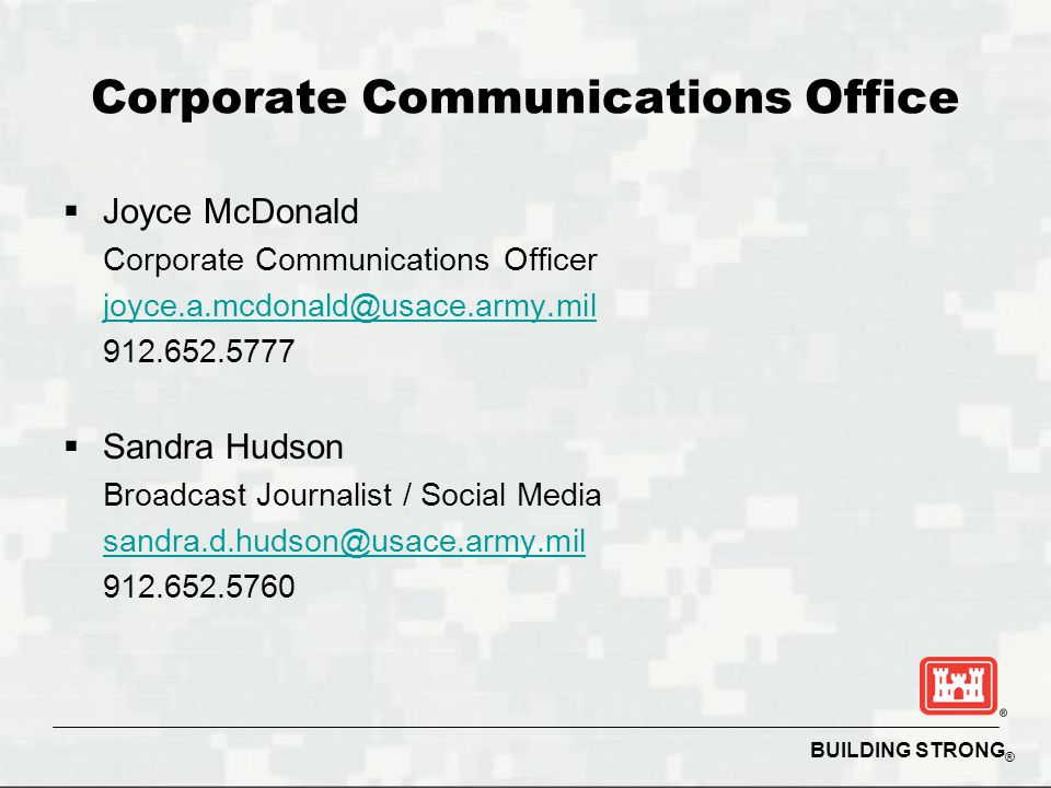BUILDING STRONG ® Corporate Communications Office  Joyce McDonald Corporate Communications Officer joyce.a.mcdonald@usace.army.mil 912.652.5777  Sandra Hudson Broadcast Journalist / Social Media sandra.d.hudson@usace.army.mil 912.652.5760