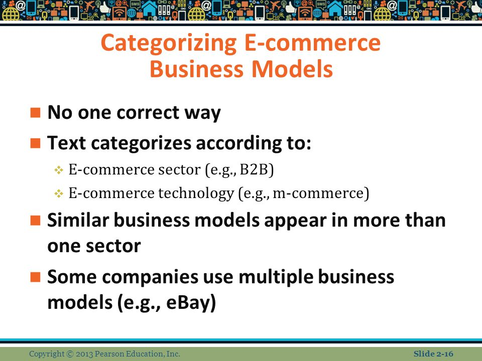 Categorizing E-commerce Business Models No one correct way Text categorizes according to:  E-commerce sector (e.g., B2B)  E-commerce technology (e.g., m-commerce) Similar business models appear in more than one sector Some companies use multiple business models (e.g., eBay) Copyright © 2013 Pearson Education, Inc.Slide 2-16