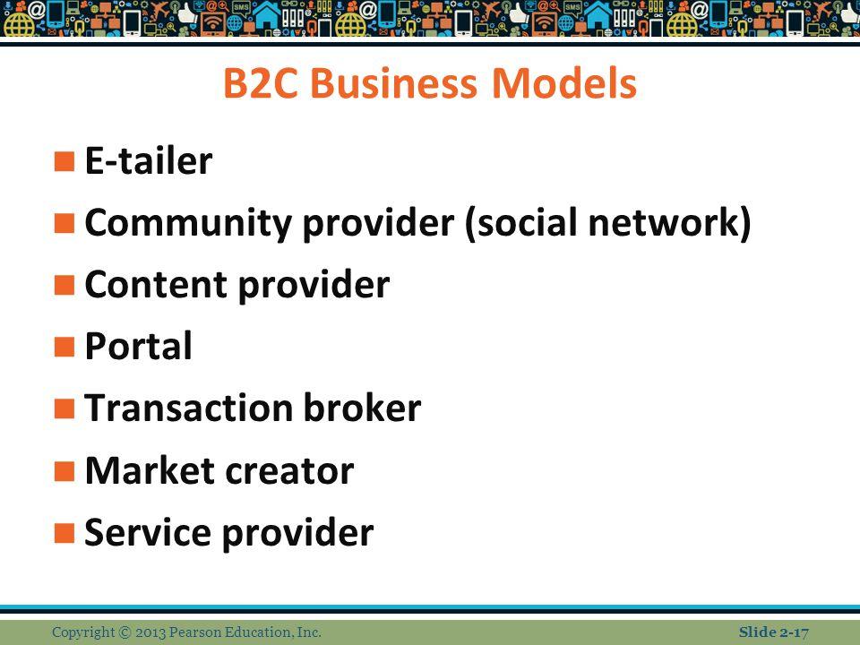 B2C Business Models E-tailer Community provider (social network) Content provider Portal Transaction broker Market creator Service provider Copyright © 2013 Pearson Education, Inc.Slide 2-17