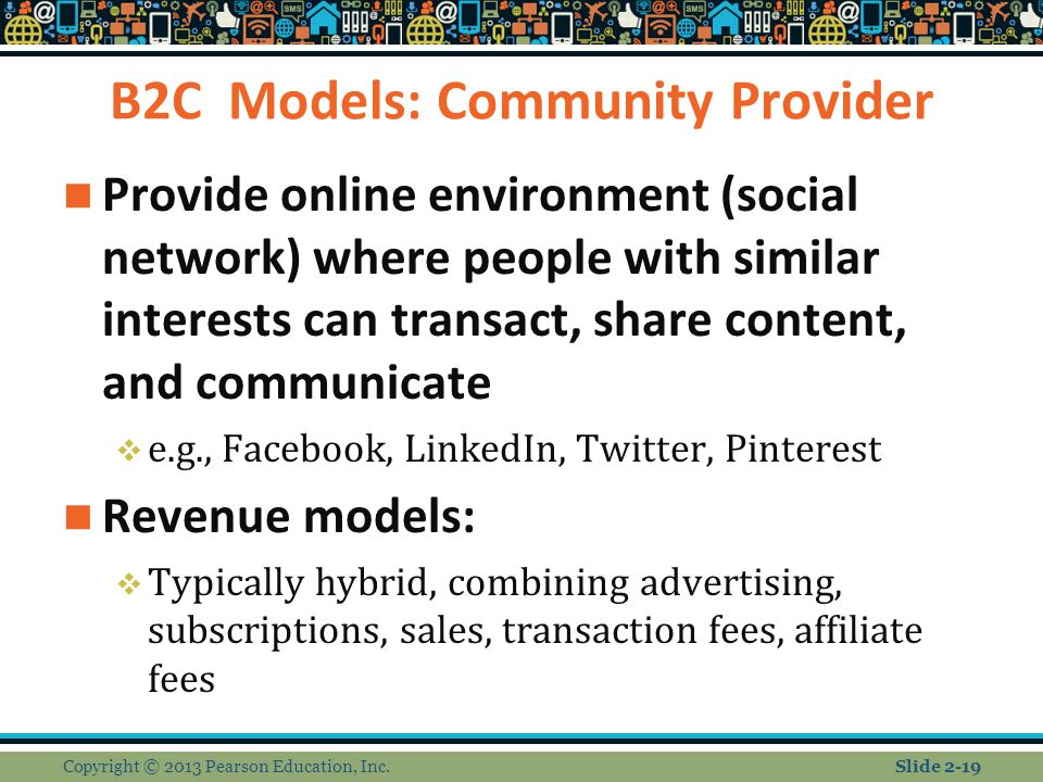 B2C Models: Community Provider Provide online environment (social network) where people with similar interests can transact, share content, and communicate  e.g., Facebook, LinkedIn, Twitter, Pinterest Revenue models:  Typically hybrid, combining advertising, subscriptions, sales, transaction fees, affiliate fees Copyright © 2013 Pearson Education, Inc.Slide 2-19