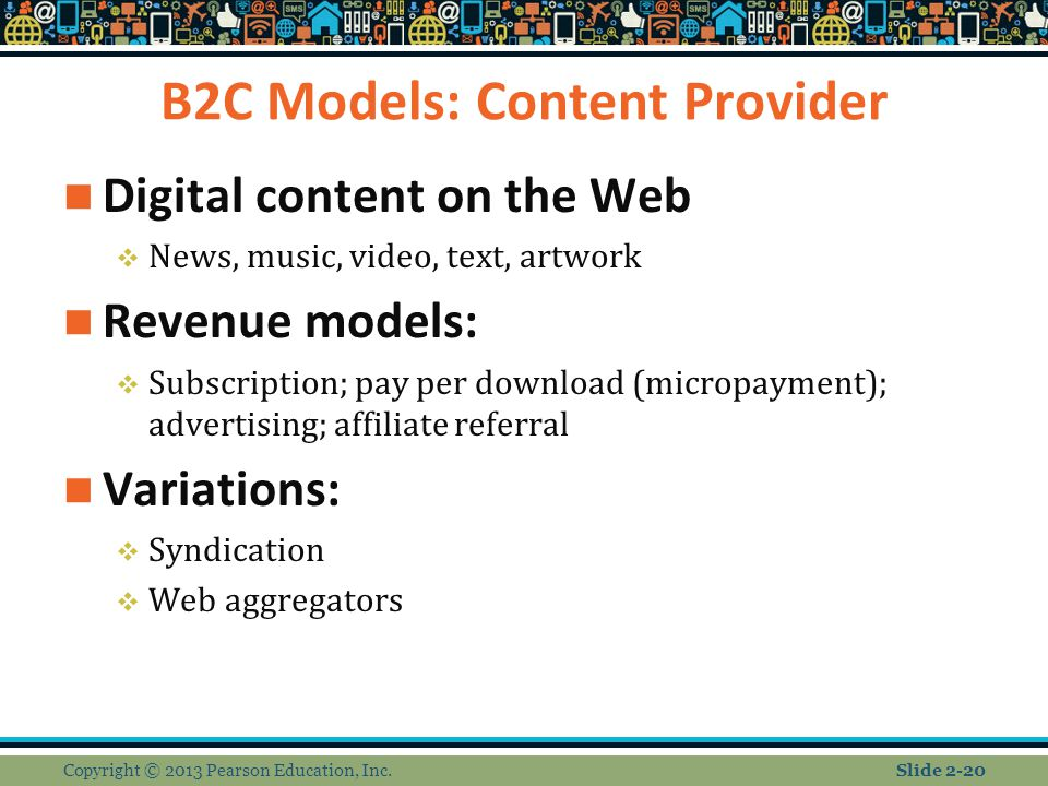 B2C Models: Content Provider Digital content on the Web  News, music, video, text, artwork Revenue models:  Subscription; pay per download (micropayment); advertising; affiliate referral Variations:  Syndication  Web aggregators Copyright © 2013 Pearson Education, Inc.Slide 2-20