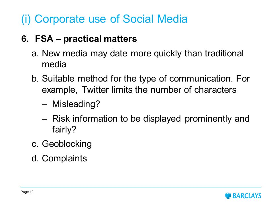 Page 12 (i) Corporate use of Social Media 6.FSA – practical matters a.New media may date more quickly than traditional media b.Suitable method for the type of communication.