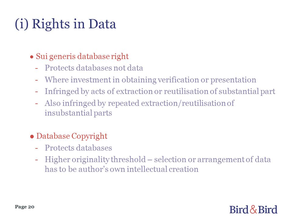 Page 20 (i) Rights in Data ● Sui generis database right -Protects databases not data -Where investment in obtaining verification or presentation -Infringed by acts of extraction or reutilisation of substantial part -Also infringed by repeated extraction/reutilisation of insubstantial parts ● Database Copyright -Protects databases -Higher originality threshold – selection or arrangement of data has to be author s own intellectual creation