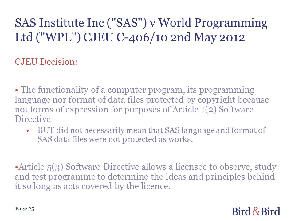 Page 25 SAS Institute Inc ( SAS ) v World Programming Ltd ( WPL ) CJEU C-406/10 2nd May 2012 CJEU Decision: The functionality of a computer program, its programming language nor format of data files protected by copyright because not forms of expression for purposes of Article 1(2) Software Directive BUT did not necessarily mean that SAS language and format of SAS data files were not protected as works.