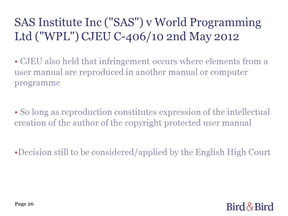 Page 26 SAS Institute Inc ( SAS ) v World Programming Ltd ( WPL ) CJEU C-406/10 2nd May 2012 CJEU also held that infringement occurs where elements from a user manual are reproduced in another manual or computer programme So long as reproduction constitutes expression of the intellectual creation of the author of the copyright protected user manual Decision still to be considered/applied by the English High Court