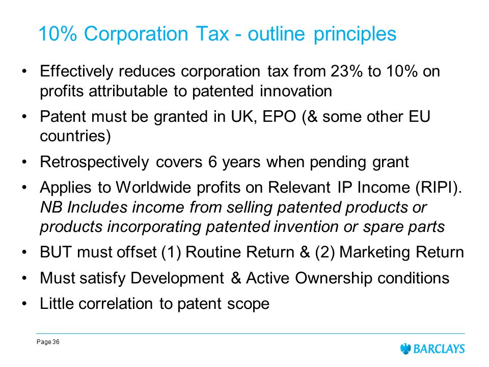 Page 36 10% Corporation Tax - outline principles Effectively reduces corporation tax from 23% to 10% on profits attributable to patented innovation Patent must be granted in UK, EPO (& some other EU countries) Retrospectively covers 6 years when pending grant Applies to Worldwide profits on Relevant IP Income (RIPI).