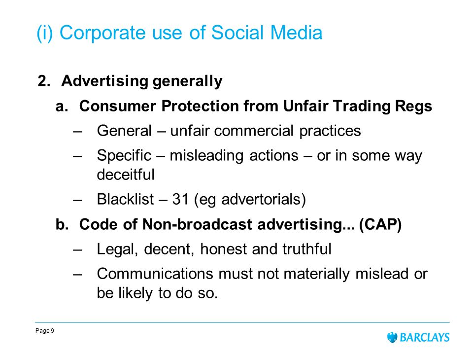 Page 9 (i) Corporate use of Social Media 2.Advertising generally a.Consumer Protection from Unfair Trading Regs –General – unfair commercial practices –Specific – misleading actions – or in some way deceitful –Blacklist – 31 (eg advertorials) b.Code of Non-broadcast advertising...